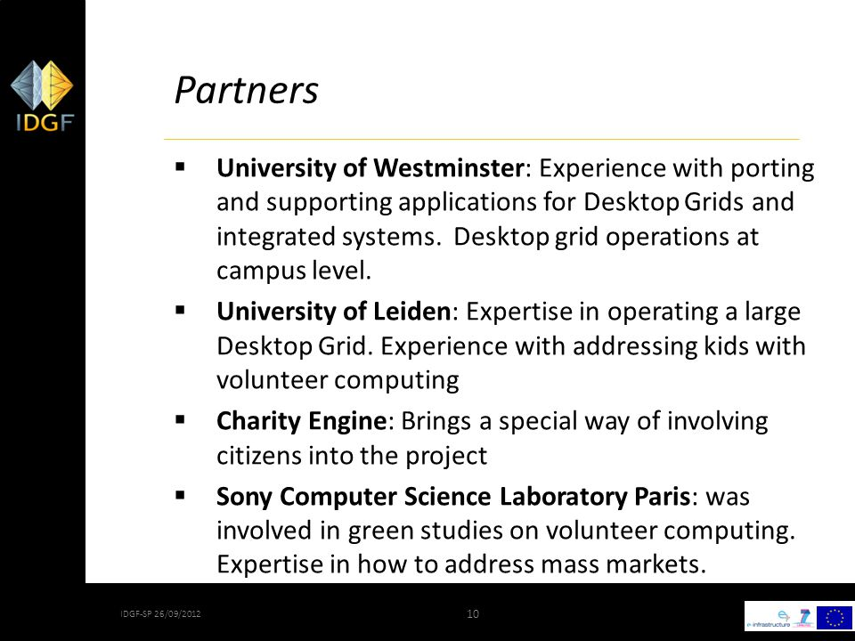 10 IDGF-SP 26/09/2012 10 Partners  University of Westminster: Experience with porting and supporting applications for Desktop Grids and integrated systems.