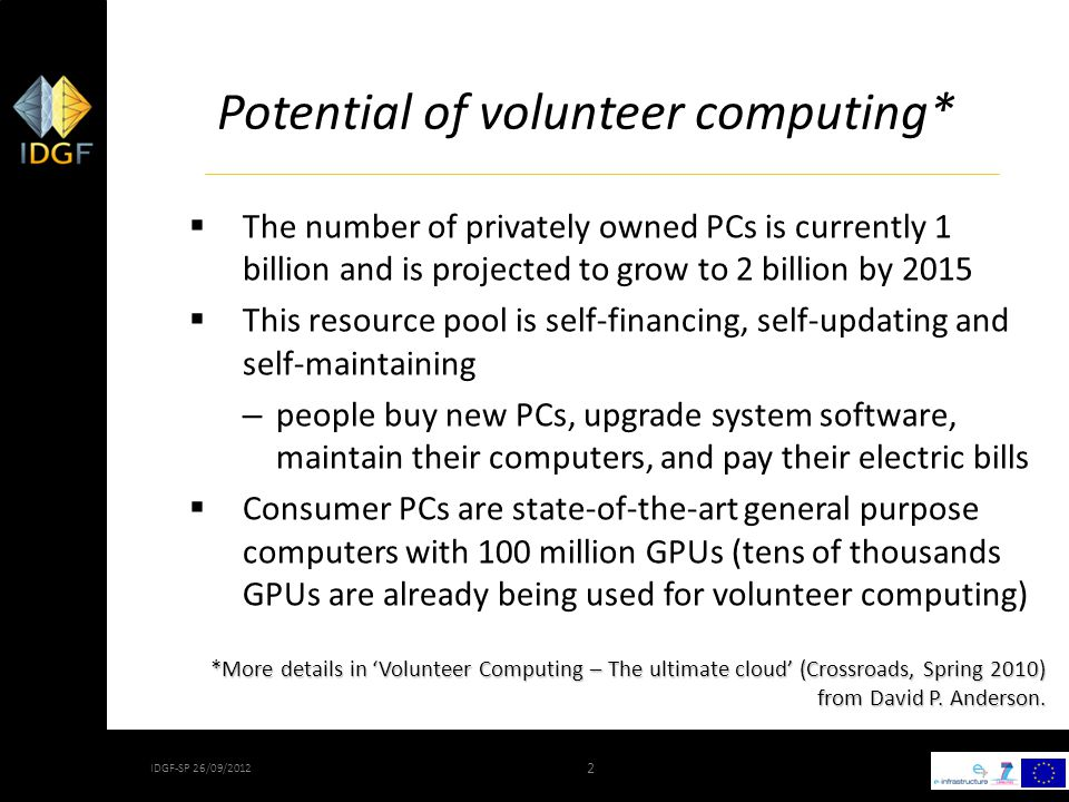 2 IDGF-SP 26/09/2012 2 Potential of volunteer computing*  The number of privately owned PCs is currently 1 billion and is projected to grow to 2 billion by 2015  This resource pool is self-financing, self-updating and self-maintaining – people buy new PCs, upgrade system software, maintain their computers, and pay their electric bills  Consumer PCs are state-of-the-art general purpose computers with 100 million GPUs (tens of thousands GPUs are already being used for volunteer computing) *More details in 'Volunteer Computing – The ultimate cloud' (Crossroads, Spring 2010) from David P.