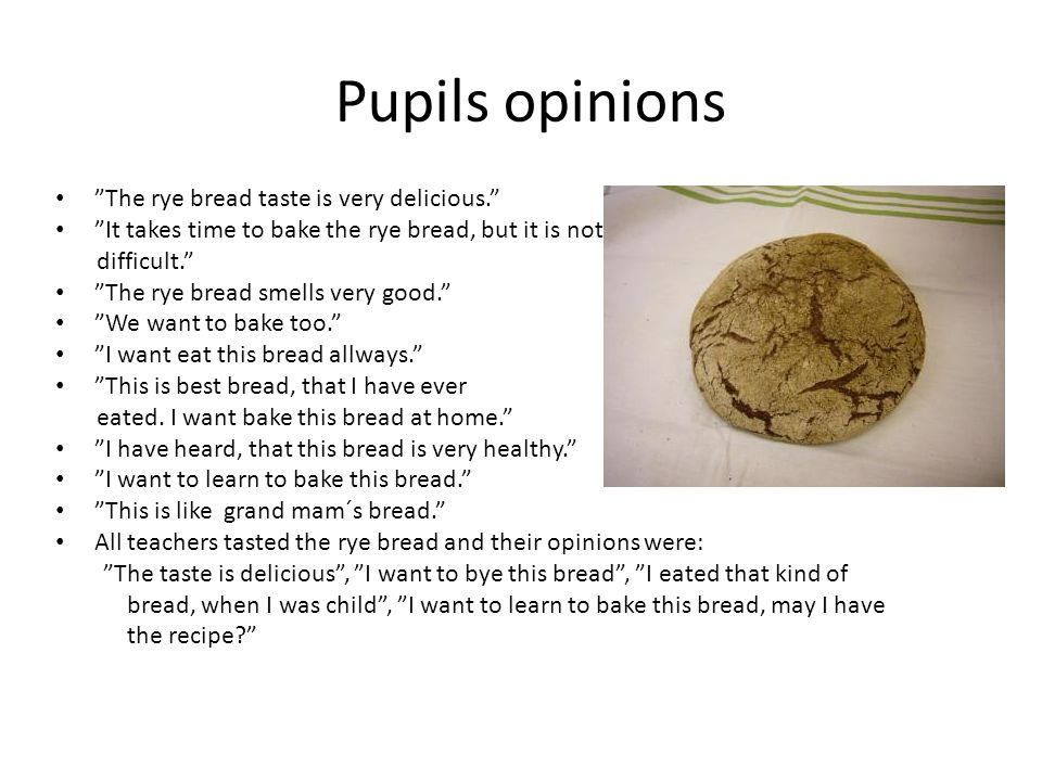 Pupils opinions The rye bread taste is very delicious. It takes time to bake the rye bread, but it is not difficult. The rye bread smells very good. We want to bake too. I want eat this bread allways. This is best bread, that I have ever eated.