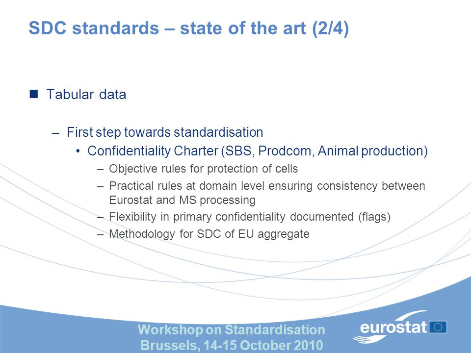 Workshop on Standardisation Brussels, 14-15 October 2010 SDC standards – state of the art (2/4) Tabular data –First step towards standardisation Confidentiality Charter (SBS, Prodcom, Animal production) –Objective rules for protection of cells –Practical rules at domain level ensuring consistency between Eurostat and MS processing –Flexibility in primary confidentiality documented (flags) –Methodology for SDC of EU aggregate