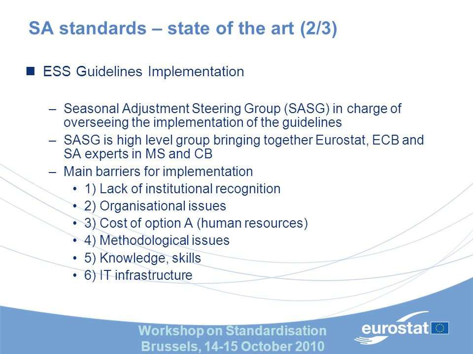 Workshop on Standardisation Brussels, 14-15 October 2010 SA standards – state of the art (3/3) ESS Guidelines Implementation –Three main strands for fostering implementation decided by SASG Information in sectoral WG, Scientific conferences Cooperative (re)development of a software tool (Demetra+) in line with the guidelines (A and B options can be implemented) Training, workshops (with experts) for spreading knowledge and exchange of experience –Further difficulties No global review and impact assessment Need to continuously refine, going beyond guidelines (crisis, …)