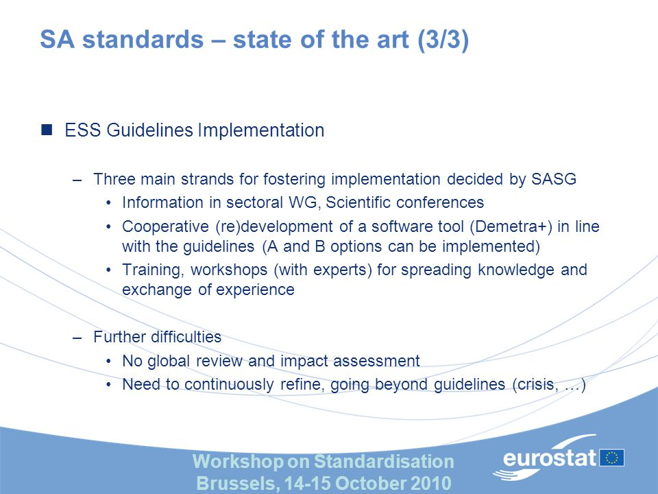 Workshop on Standardisation Brussels, 14-15 October 2010 input output Implementation Knowledge Generation (R&D/innovation) Good-practice Generation (ESSnets) & Tools Knowledge Formalisation Competence Building Operational Governance Production Strategy Quality Methodology resources products Framework for analysing process leading to standard