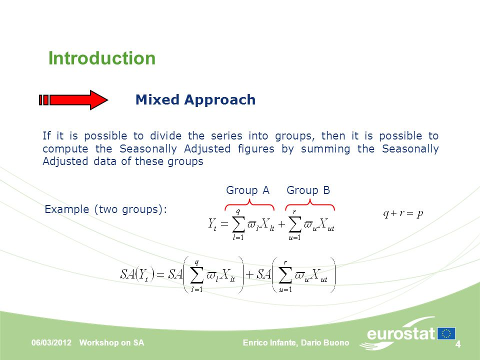 4 If it is possible to divide the series into groups, then it is possible to compute the Seasonally Adjusted figures by summing the Seasonally Adjusted data of these groups Mixed Approach Example (two groups): Group AGroup B Introduction Enrico Infante, Dario Buono06/03/2012Workshop on SA