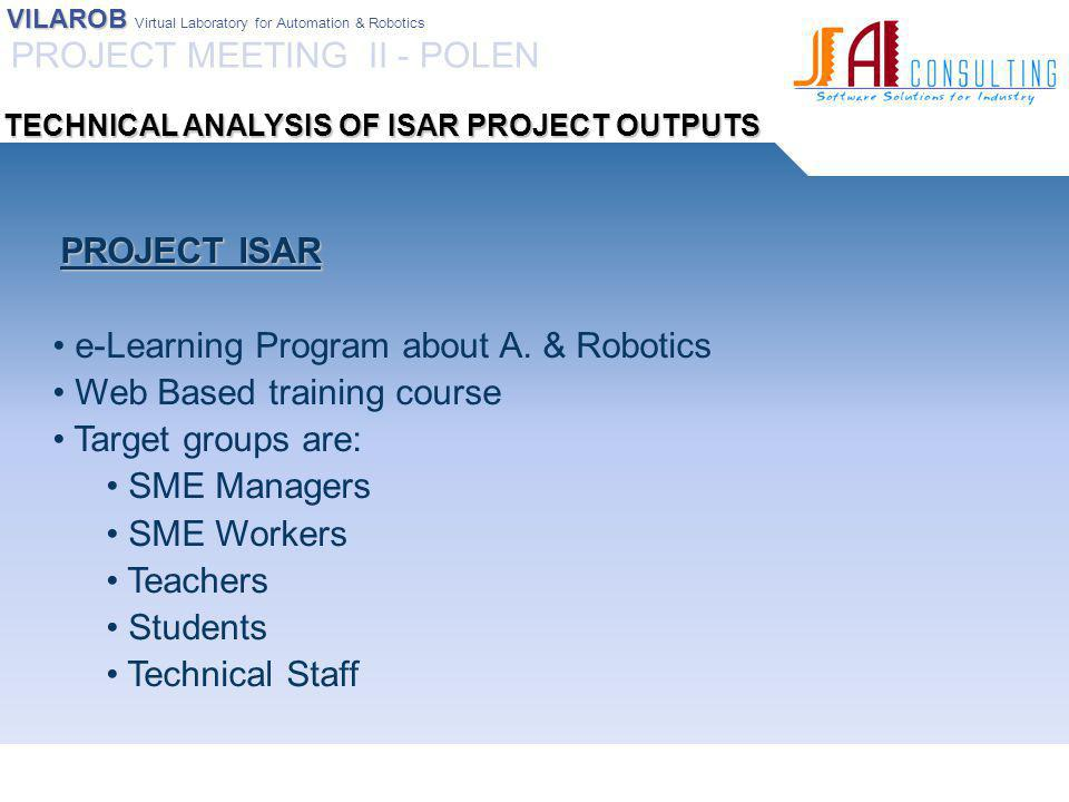 VILAROB VILAROB Virtual Laboratory for Automation & Robotics PROJECT VILAROB PROJECT VILAROB Virtual Laboratory for Robotics & Automation Technical side of the training module is explicitly mentioned in proposal Target groups are: SME Managers Teachers Technical Staff PROJECT MEETING II - POLEN TECHNICAL ANALYSIS OF ISAR PROJECT OUTPUTS
