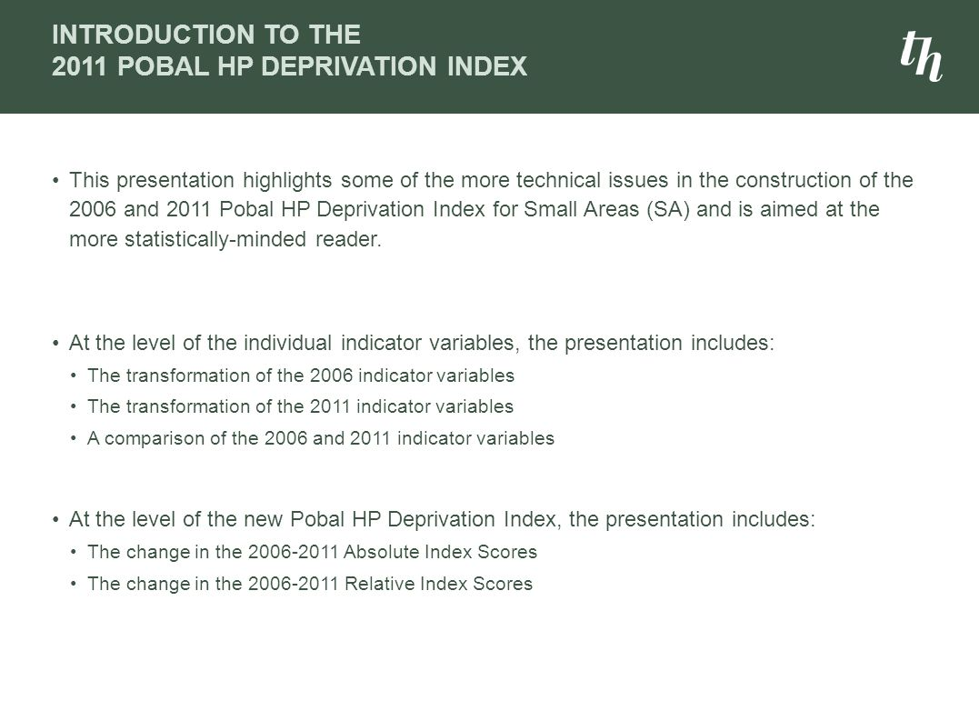 INTRODUCTION TO THE 2011 POBAL HP DEPRIVATION INDEX This presentation highlights some of the more technical issues in the construction of the 2006 and