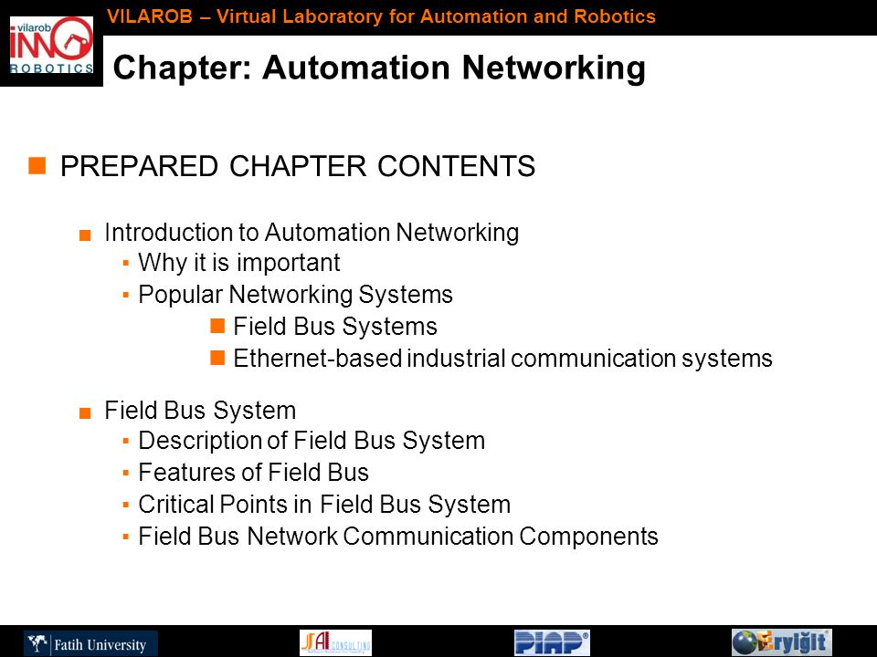 Chapter: Automation Networking VILAROB – Virtual Laboratory for Automation and Robotics PREPARED CHAPTER CONTENTS ■Introduction to Automation Networking ▪Why it is important ▪Popular Networking Systems Field Bus Systems Ethernet-based industrial communication systems ■Field Bus System ▪Description of Field Bus System ▪Features of Field Bus ▪Critical Points in Field Bus System ▪Field Bus Network Communication Components