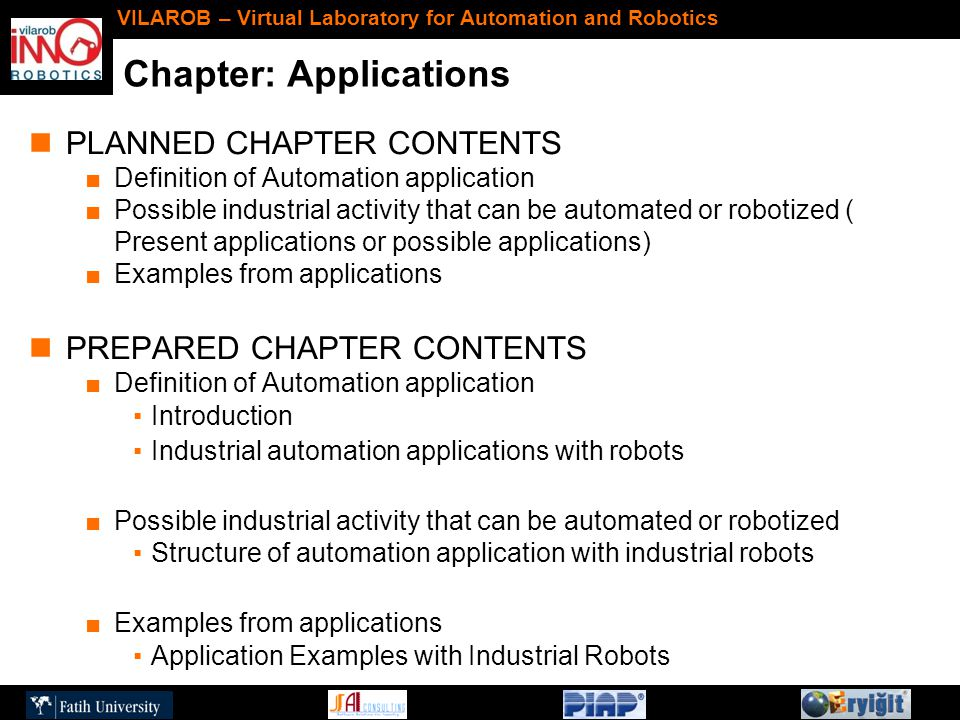 Chapter: Applications VILAROB – Virtual Laboratory for Automation and Robotics PLANNED CHAPTER CONTENTS ■Definition of Automation application ■Possible industrial activity that can be automated or robotized ( Present applications or possible applications) ■Examples from applications PREPARED CHAPTER CONTENTS ■Definition of Automation application ▪Introduction ▪Industrial automation applications with robots ■Possible industrial activity that can be automated or robotized ▪Structure of automation application with industrial robots ■Examples from applications ▪Application Examples with Industrial Robots