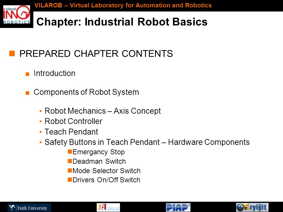 Chapter: Industrial Robot Basics VILAROB – Virtual Laboratory for Automation and Robotics PREPARED CHAPTER CONTENTS ■Introduction ■Components of Robot System ▪Robot Mechanics – Axis Concept ▪Robot Controller ▪Teach Pendant ▪Safety Buttons in Teach Pendant – Hardware Components Emergancy Stop Deadman Switch Mode Selector Switch Drivers On/Off Switch