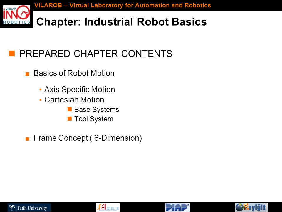 Chapter: Industrial Robot Basics VILAROB – Virtual Laboratory for Automation and Robotics PREPARED CHAPTER CONTENTS ■Basics of Robot Motion ▪Axis Specific Motion ▪Cartesian Motion Base Systems Tool System ■Frame Concept ( 6-Dimension)