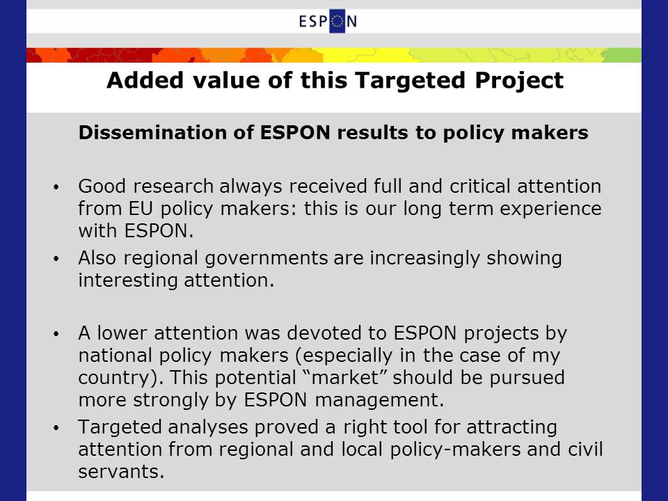 Added value of this Targeted Project Dissemination of ESPON results to policy makers Good research always received full and critical attention from EU