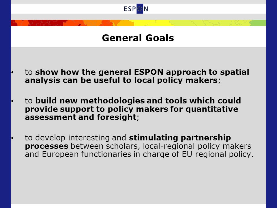 General Goals to show how the general ESPON approach to spatial analysis can be useful to local policy makers; to build new methodologies and tools which could provide support to policy makers for quantitative assessment and foresight; to develop interesting and stimulating partnership processes between scholars, local-regional policy makers and European functionaries in charge of EU regional policy.
