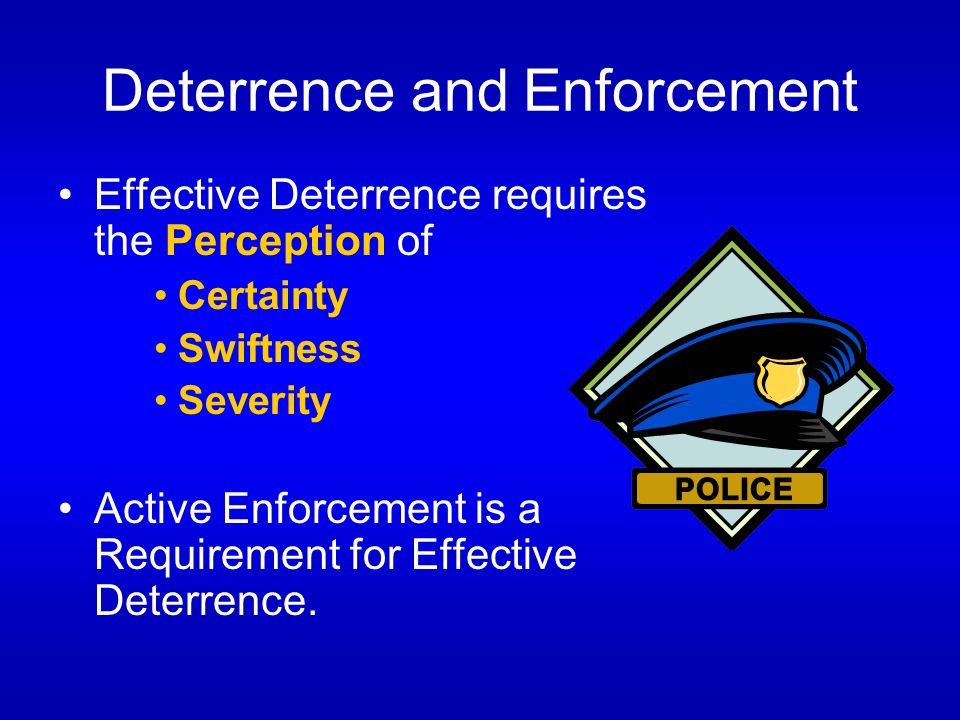 Deterrence and Enforcement Effective Deterrence requires the Perception of Certainty Swiftness Severity Active Enforcement is a Requirement for Effective Deterrence.