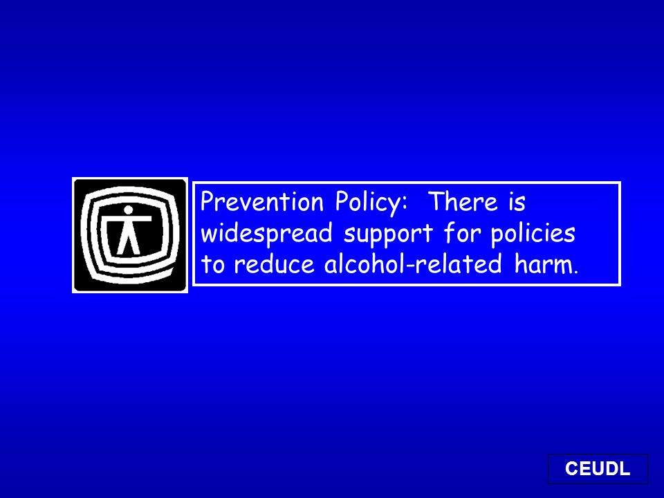 Prevention Policy: There is widespread support for policies to reduce alcohol-related harm. CEUDL