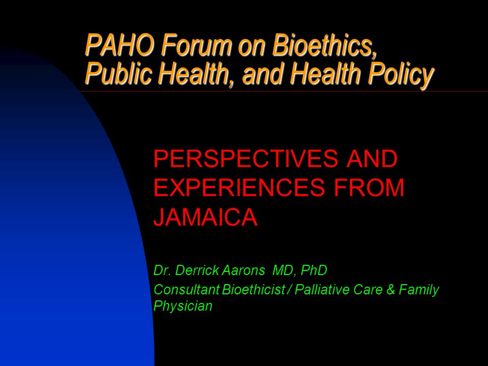 PAHO Forum on Bioethics, Public Health, and Health Policy PERSPECTIVES AND EXPERIENCES FROM JAMAICA Dr.
