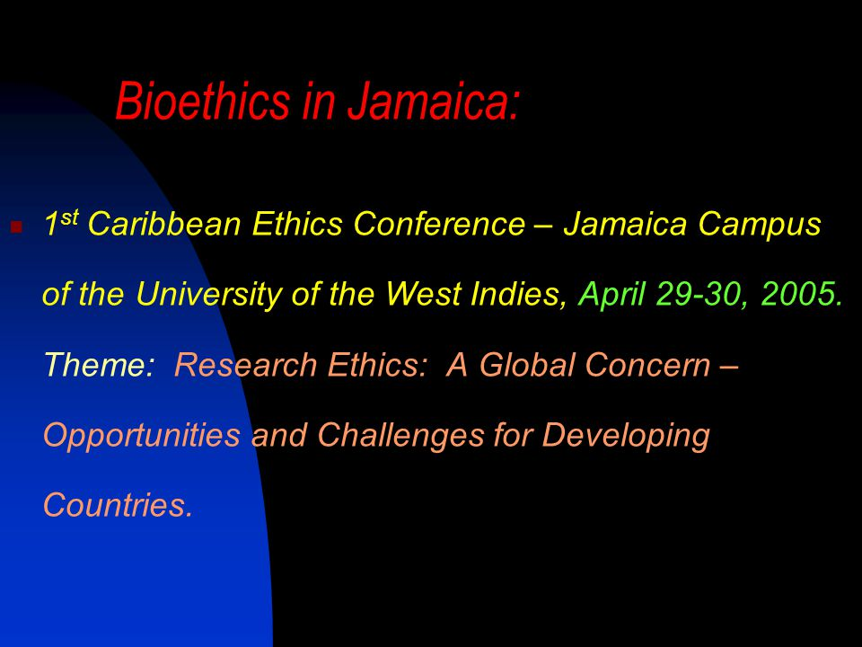 Bioethics in Jamaica: 1 st Caribbean Ethics Conference – Jamaica Campus of the University of the West Indies, April 29-30, 2005.