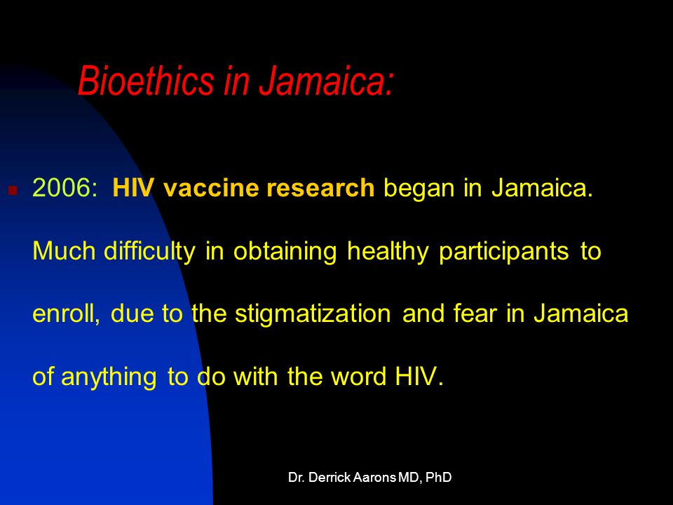 Dr. Derrick Aarons MD, PhD Bioethics in Jamaica: 2006: HIV vaccine research began in Jamaica.