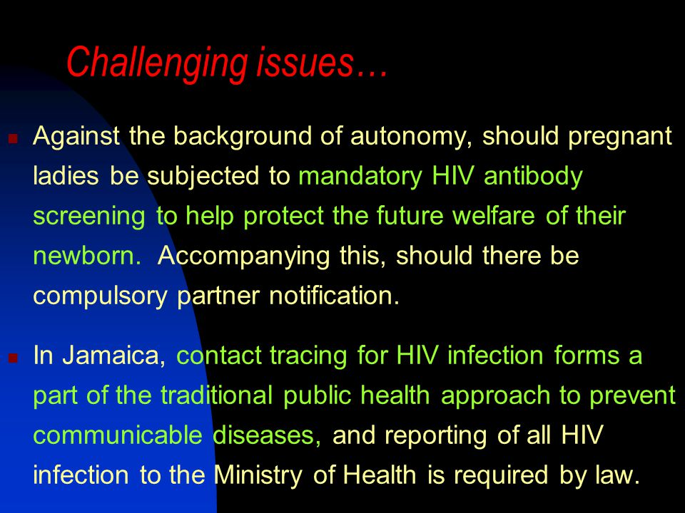 Challenging issues… Against the background of autonomy, should pregnant ladies be subjected to mandatory HIV antibody screening to help protect the future welfare of their newborn.