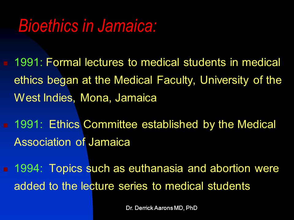 Dr. Derrick Aarons MD, PhD Bioethics in Jamaica: 1991: Formal lectures to medical students in medical ethics began at the Medical Faculty, University