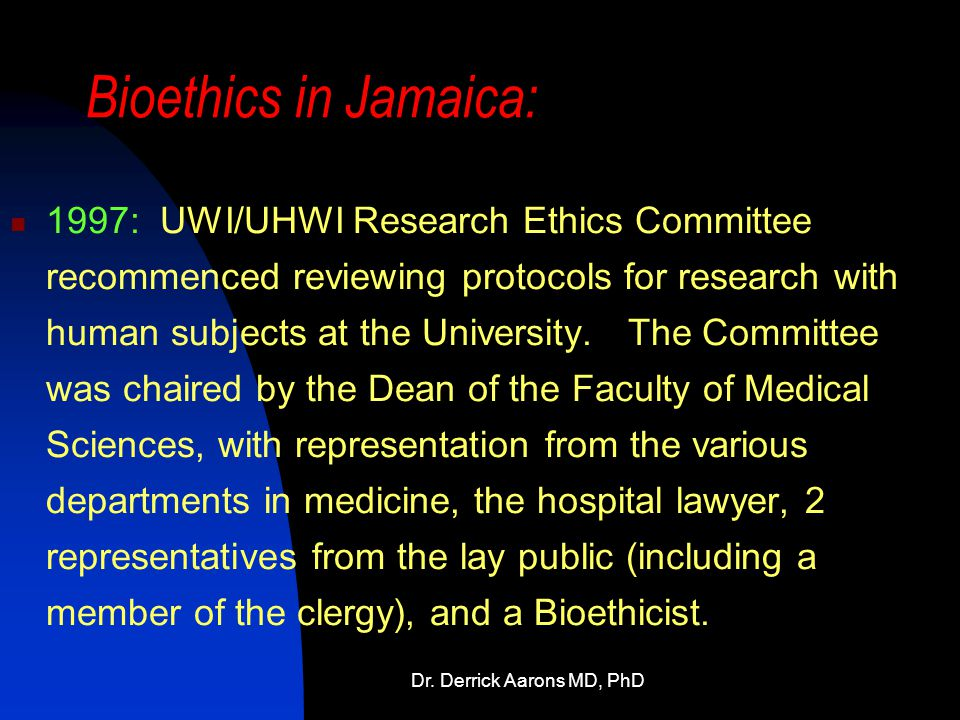 Dr. Derrick Aarons MD, PhD Bioethics in Jamaica: 1997: UWI/UHWI Research Ethics Committee recommenced reviewing protocols for research with human subj