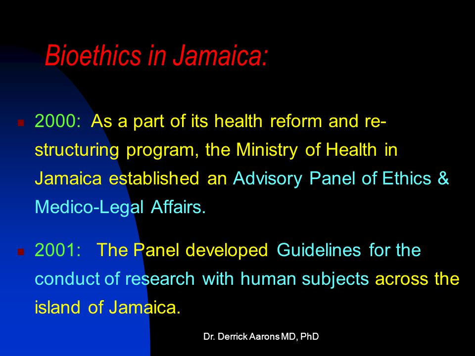 Dr. Derrick Aarons MD, PhD Bioethics in Jamaica: 2000: As a part of its health reform and re- structuring program, the Ministry of Health in Jamaica e