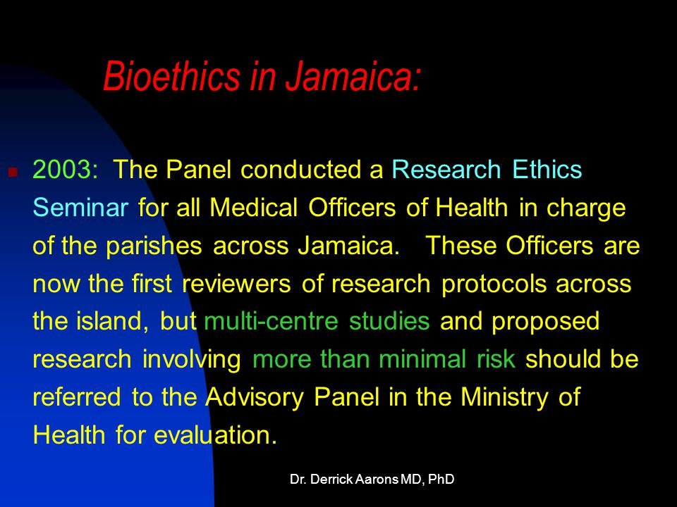 Dr. Derrick Aarons MD, PhD Bioethics in Jamaica: 2003: The Panel conducted a Research Ethics Seminar for all Medical Officers of Health in charge of t