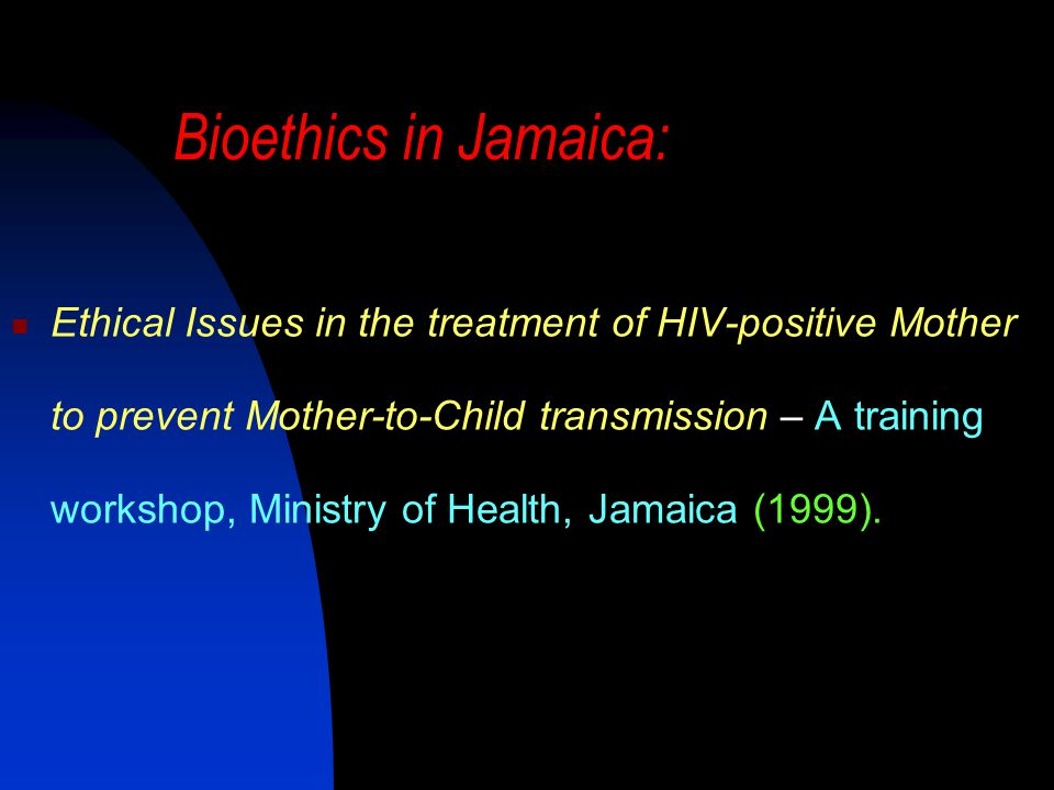 Bioethics in Jamaica: Ethical Issues in the treatment of HIV-positive Mother to prevent Mother-to-Child transmission – A training workshop, Ministry of Health, Jamaica (1999).