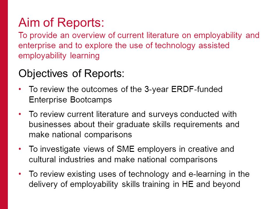 Objectives of Reports: To review the outcomes of the 3-year ERDF-funded Enterprise Bootcamps To review current literature and surveys conducted with businesses about their graduate skills requirements and make national comparisons To investigate views of SME employers in creative and cultural industries and make national comparisons To review existing uses of technology and e-learning in the delivery of employability skills training in HE and beyond Aim of Reports: To provide an overview of current literature on employability and enterprise and to explore the use of technology assisted employability learning