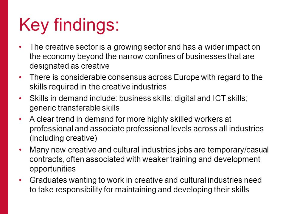 The creative sector is a growing sector and has a wider impact on the economy beyond the narrow confines of businesses that are designated as creative There is considerable consensus across Europe with regard to the skills required in the creative industries Skills in demand include: business skills; digital and ICT skills; generic transferable skills A clear trend in demand for more highly skilled workers at professional and associate professional levels across all industries (including creative) Many new creative and cultural industries jobs are temporary/casual contracts, often associated with weaker training and development opportunities Graduates wanting to work in creative and cultural industries need to take responsibility for maintaining and developing their skills Key findings: