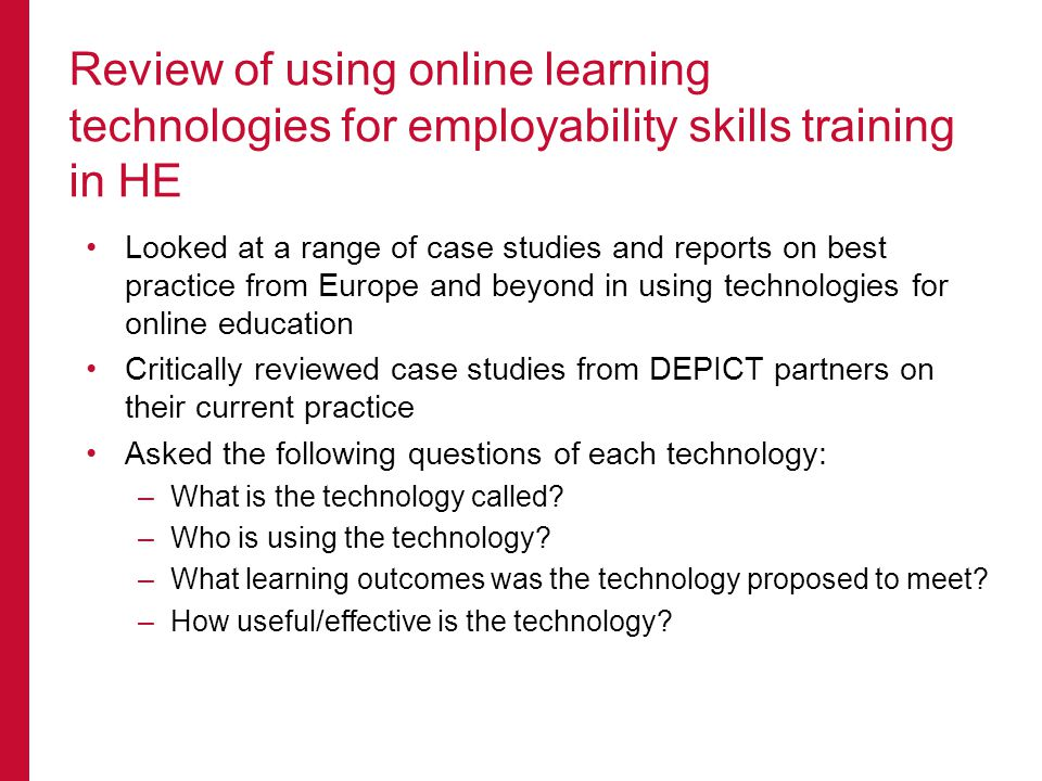 Looked at a range of case studies and reports on best practice from Europe and beyond in using technologies for online education Critically reviewed case studies from DEPICT partners on their current practice Asked the following questions of each technology: –What is the technology called.
