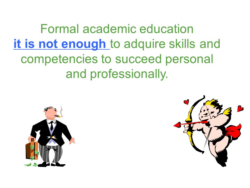 Formal academic education it is not enough to adquire skills and competencies to succeed personal and professionally.