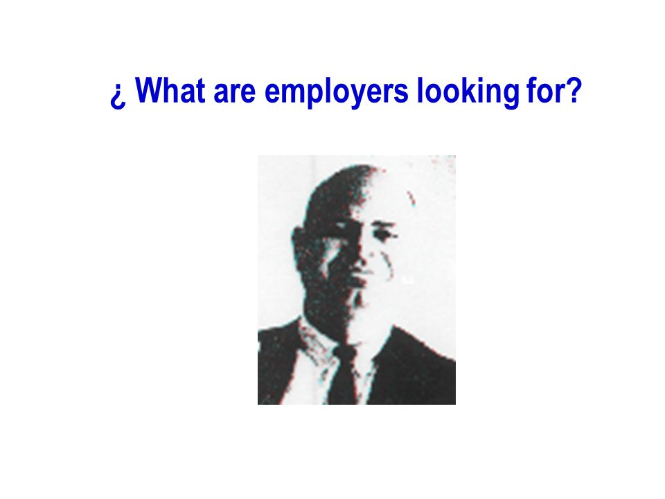 ¿ What are employers looking for?