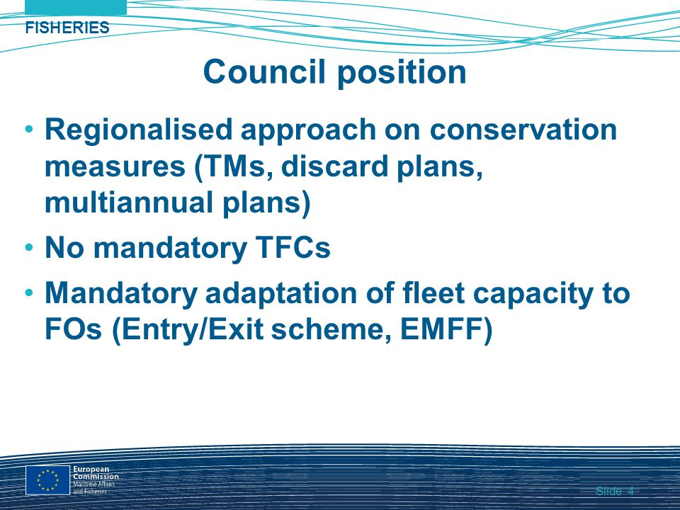 Slide FISHERIES 4 Council position Regionalised approach on conservation measures (TMs, discard plans, multiannual plans) No mandatory TFCs Mandatory adaptation of fleet capacity to FOs (Entry/Exit scheme, EMFF)