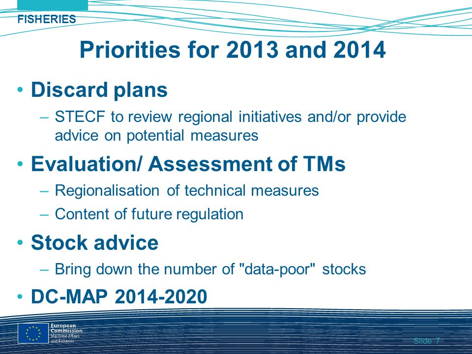Slide FISHERIES 7 Priorities for 2013 and 2014 Discard plans –STECF to review regional initiatives and/or provide advice on potential measures Evaluation/ Assessment of TMs –Regionalisation of technical measures –Content of future regulation Stock advice –Bring down the number of data-poor stocks DC-MAP 2014-2020