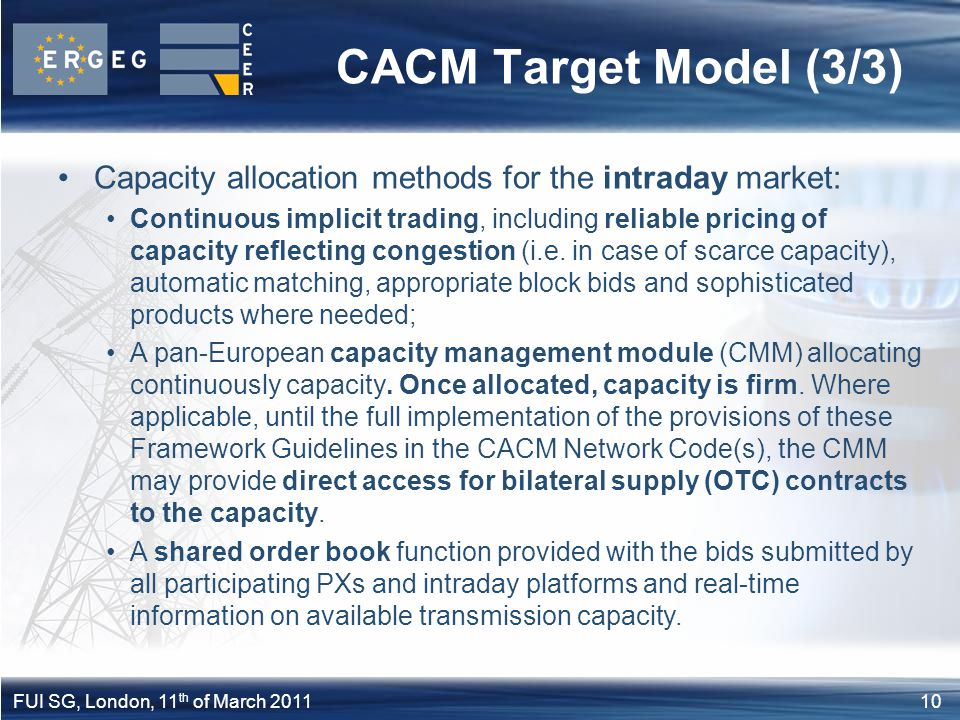 10FUI SG, London, 11 th of March 2011 CACM Target Model (3/3) Capacity allocation methods for the intraday market: Continuous implicit trading, includ