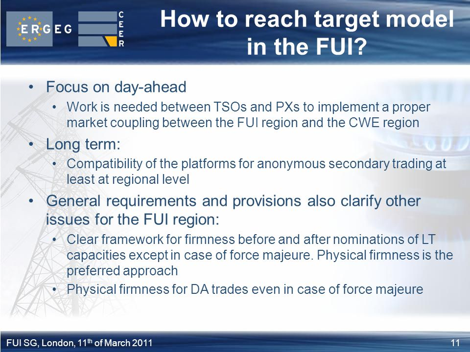11FUI SG, London, 11 th of March 2011 How to reach target model in the FUI? Focus on day-ahead Work is needed between TSOs and PXs to implement a prop