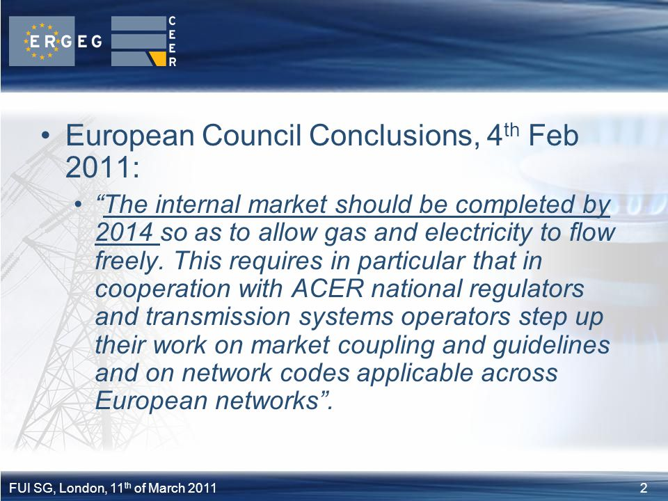 "2FUI SG, London, 11 th of March 2011 European Council Conclusions, 4 th Feb 2011: ""The internal market should be completed by 2014 so as to allow gas"