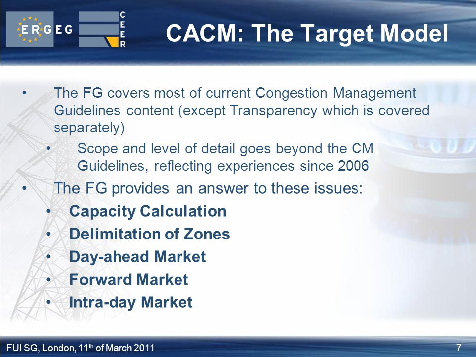 7FUI SG, London, 11 th of March 2011 CACM: The Target Model The FG covers most of current Congestion Management Guidelines content (except Transparenc