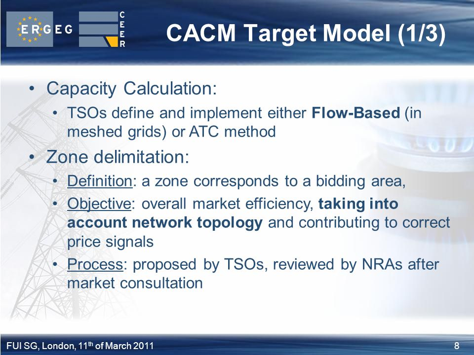 8FUI SG, London, 11 th of March 2011 CACM Target Model (1/3) Capacity Calculation: TSOs define and implement either Flow-Based (in meshed grids) or AT