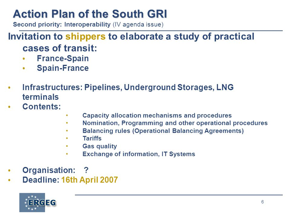 6 Action Plan of the South GRI Action Plan of the South GRI Second priority: Interoperability (IV agenda issue) Invitation to shippers to elaborate a study of practical cases of transit: France-Spain Spain-France Infrastructures: Pipelines, Underground Storages, LNG terminals Contents: Capacity allocation mechanisms and procedures Nomination, Programming and other operational procedures Balancing rules (Operational Balancing Agreements) Tariffs Gas quality Exchange of information, IT Systems Organisation: .