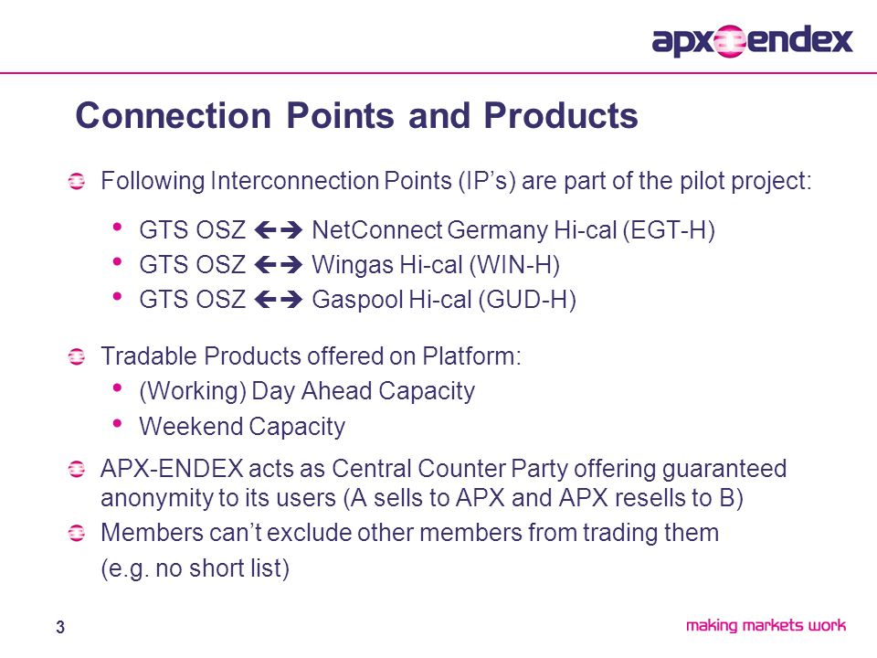3 Following Interconnection Points (IP's) are part of the pilot project: GTS OSZ  NetConnect Germany Hi-cal (EGT-H) GTS OSZ  Wingas Hi-cal (WIN-H) GTS OSZ  Gaspool Hi-cal (GUD-H) Tradable Products offered on Platform: (Working) Day Ahead Capacity Weekend Capacity APX-ENDEX acts as Central Counter Party offering guaranteed anonymity to its users (A sells to APX and APX resells to B) Members can't exclude other members from trading them (e.g.