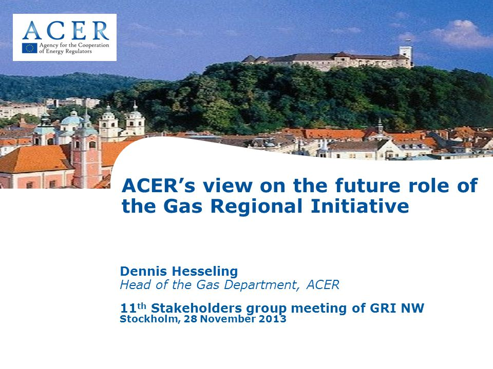 ACER's view on the future role of the Gas Regional Initiative Dennis Hesseling Head of the Gas Department, ACER 11 th Stakeholders group meeting of GRI NW Stockholm, 28 November 2013