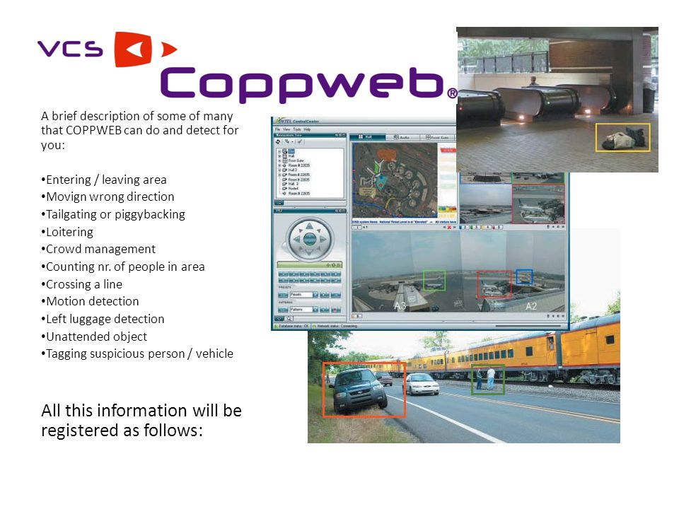 A brief description of some of many that COPPWEB can do and detect for you: Entering / leaving area Movign wrong direction Tailgating or piggybacking Loitering Crowd management Counting nr.
