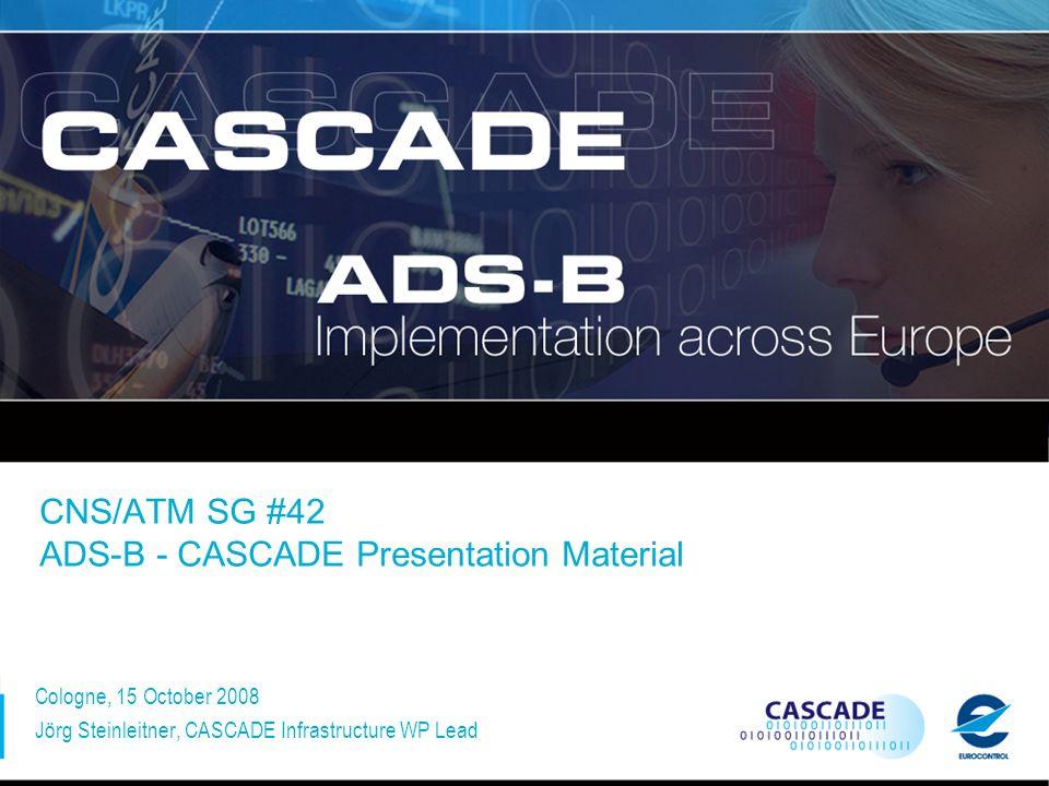 CNS/ATM SG #42 ADS-B - CASCADE Presentation Material Cologne, 15 October 2008 Jörg Steinleitner, CASCADE Infrastructure WP Lead