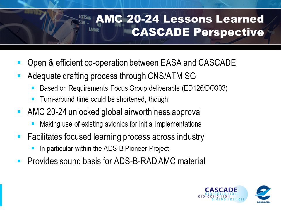 AMC 20-24 Lessons Learned CASCADE Perspective  Open & efficient co-operation between EASA and CASCADE  Adequate drafting process through CNS/ATM SG  Based on Requirements Focus Group deliverable (ED126/DO303)  Turn-around time could be shortened, though  AMC 20-24 unlocked global airworthiness approval  Making use of existing avionics for initial implementations  Facilitates focused learning process across industry  In particular within the ADS-B Pioneer Project  Provides sound basis for ADS-B-RAD AMC material