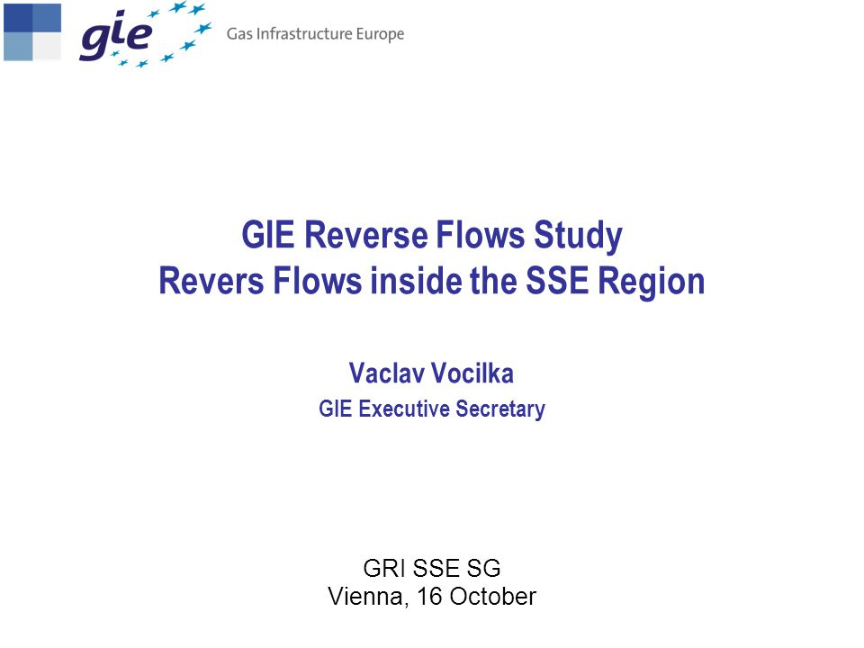 GIE Reverse Flows Study Revers Flows inside the SSE Region Vaclav Vocilka GIE Executive Secretary GRI SSE SG Vienna, 16 October