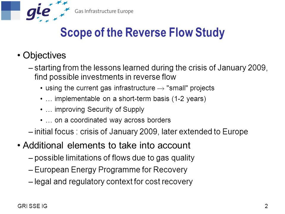 2 Scope of the Reverse Flow Study Objectives –starting from the lessons learned during the crisis of January 2009, find possible investments in reverse flow using the current gas infrastructure  small projects … implementable on a short-term basis (1-2 years) … improving Security of Supply … on a coordinated way across borders –initial focus : crisis of January 2009, later extended to Europe Additional elements to take into account –possible limitations of flows due to gas quality –European Energy Programme for Recovery –legal and regulatory context for cost recovery GRI SSE IG