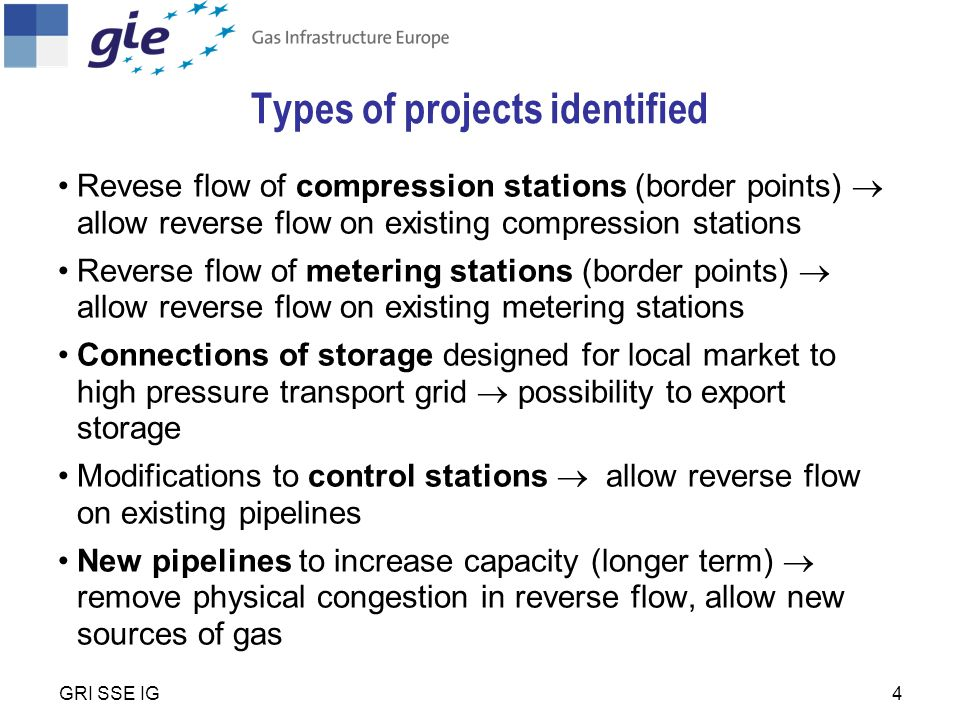 4 Types of projects identified Revese flow of compression stations (border points)  allow reverse flow on existing compression stations Reverse flow of metering stations (border points)  allow reverse flow on existing metering stations Connections of storage designed for local market to high pressure transport grid  possibility to export storage Modifications to control stations  allow reverse flow on existing pipelines New pipelines to increase capacity (longer term)  remove physical congestion in reverse flow, allow new sources of gas GRI SSE IG