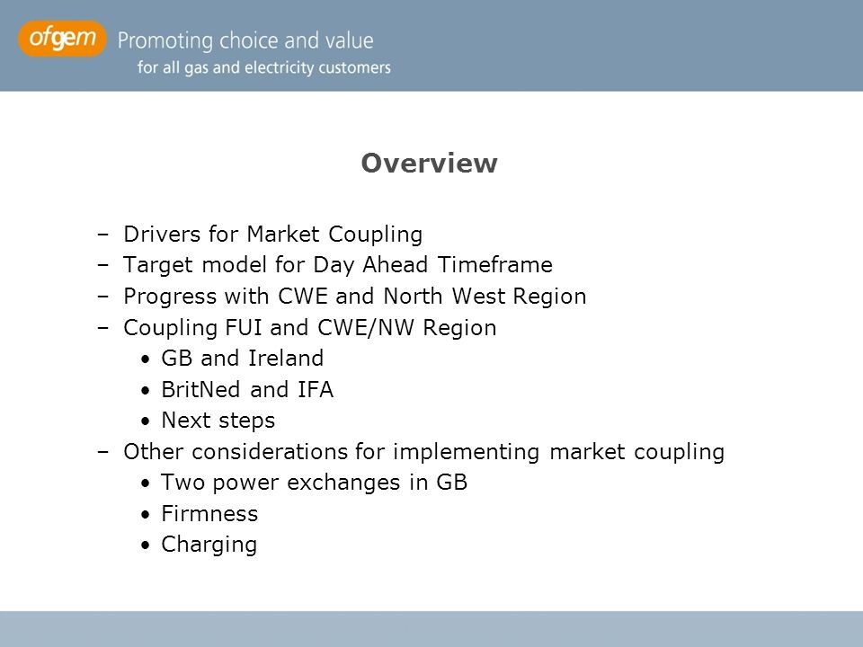 Overview –Drivers for Market Coupling –Target model for Day Ahead Timeframe –Progress with CWE and North West Region –Coupling FUI and CWE/NW Region G