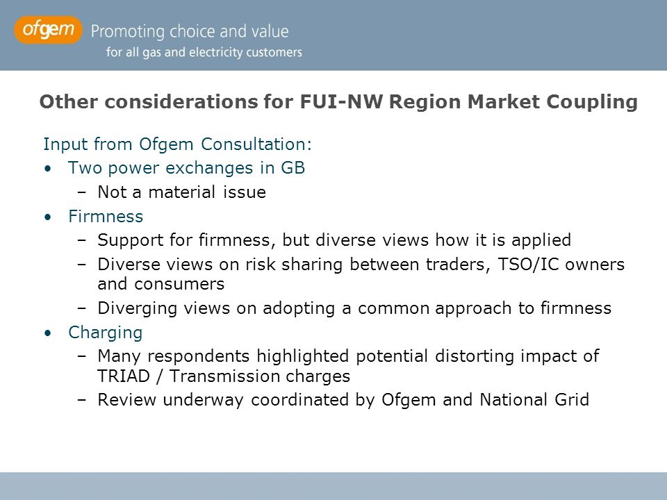 Coupling FUI and CWE / NW region Irish Market (SEM) design issues –GB to couple first – Ireland to follow BritNed Interconnector comes online in Q1 2011 –Exemption decision condition = implicit auctions in day ahead –BritNed needs a market coupling solution in Q1 2011 GB coupling options –Price coupling on both BritNed and IFA (enduring solution) –Price coupling on BritNed and IFA to follow (spur solution) Timing for roll out of the enduring solution –Commitment from NW region TSOs to deliver in 2011, but not in time for BritNed Next steps –Roadmap to enduring solution for NW Region (NW TSO group) –BritNed develop spur solution (in line with roadmap)