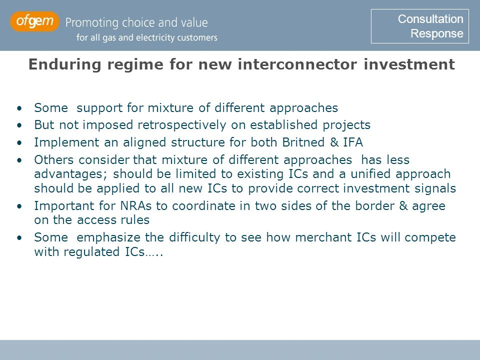 Enduring regime for new interconnector investment Some support for mixture of different approaches But not imposed retrospectively on established projects Implement an aligned structure for both Britned & IFA Others consider that mixture of different approaches has less advantages; should be limited to existing ICs and a unified approach should be applied to all new ICs to provide correct investment signals Important for NRAs to coordinate in two sides of the border & agree on the access rules Some emphasize the difficulty to see how merchant ICs will compete with regulated ICs…..